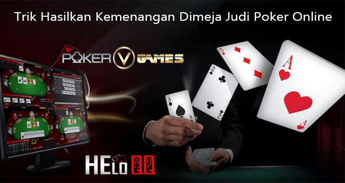 Trik Hasilkan Kemenangan Dimeja Judi Poker Online
